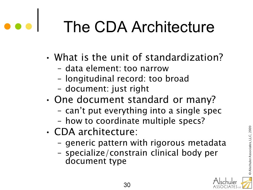 © Alschuler Associates, LLC, 2009 30 The CDA Architecture What is the unit of standardization? –data element: too narrow –longitudinal record: too bro