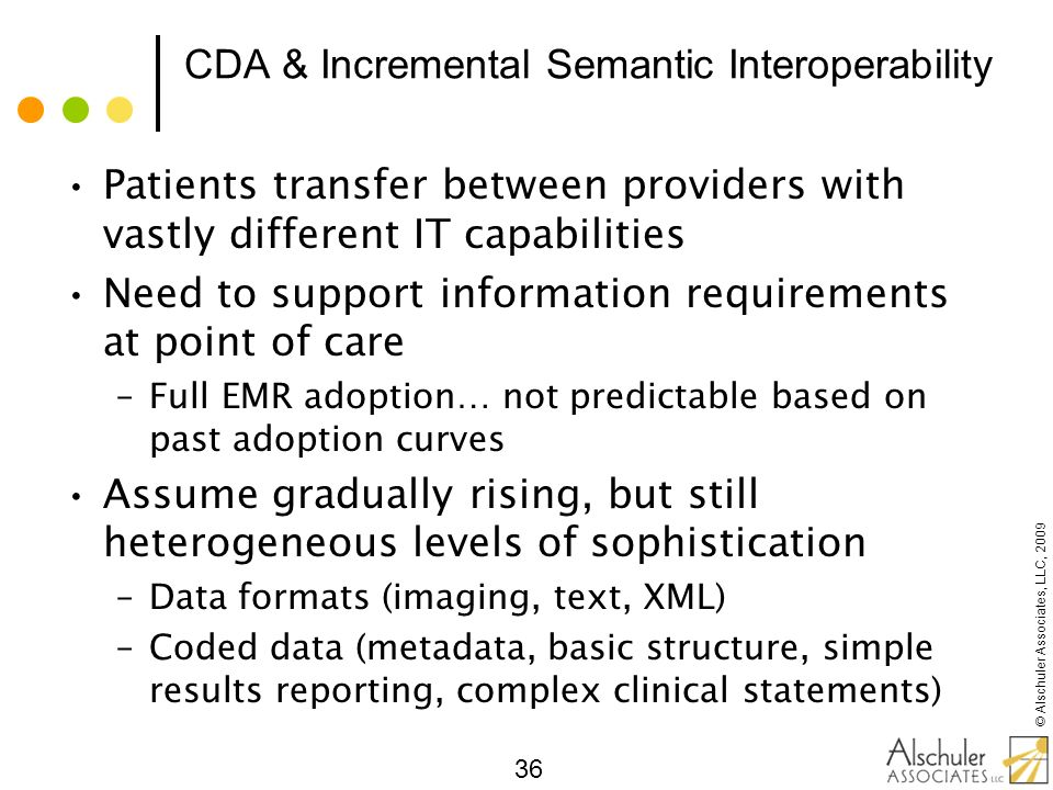 © Alschuler Associates, LLC, 2009 36 CDA & Incremental Semantic Interoperability Patients transfer between providers with vastly different IT capabili