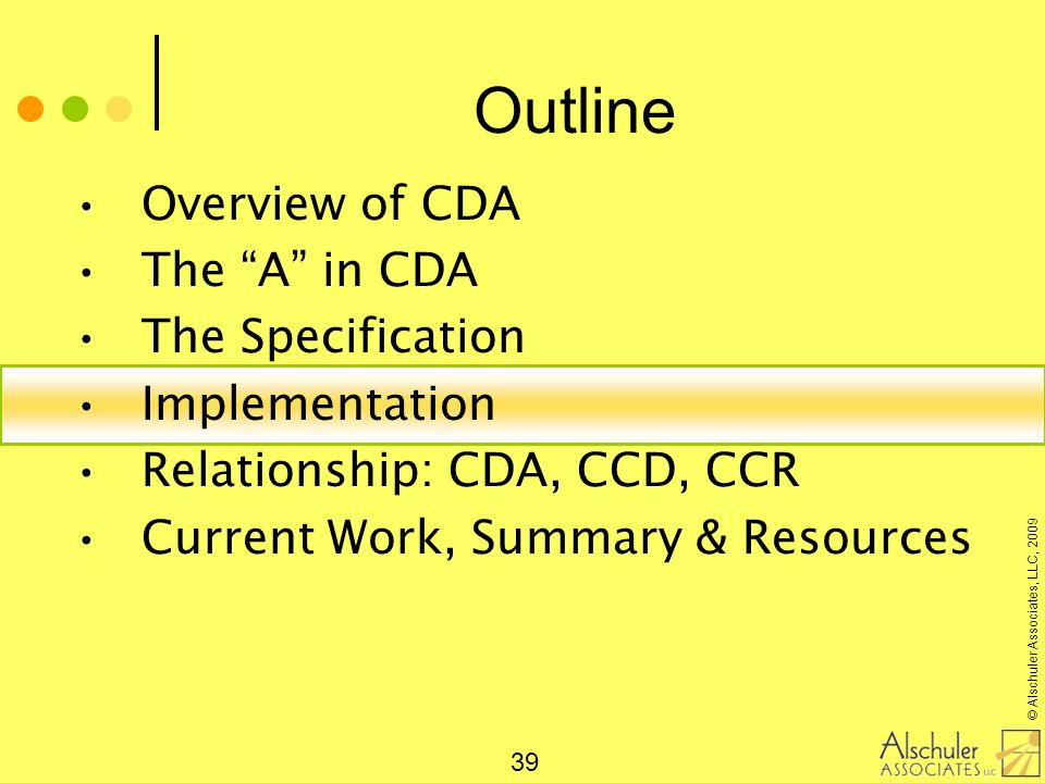 © Alschuler Associates, LLC, 2009 39 Outline Overview of CDA The A in CDA The Specification Implementation Relationship: CDA, CCD, CCR Current Work, S