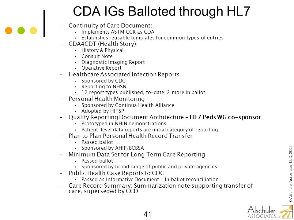 © Alschuler Associates, LLC, 2009 41 CDA IGs Balloted through HL7 –Continuity of Care Document: Implements ASTM CCR as CDA Establishes reusable templa