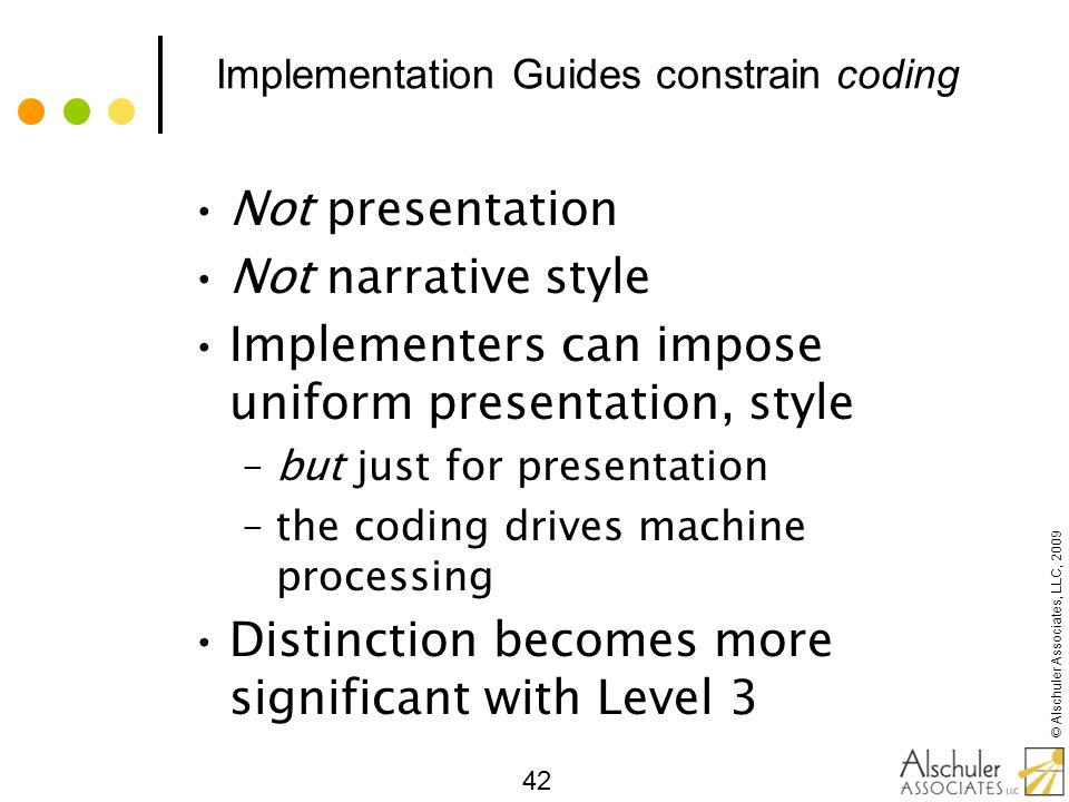 © Alschuler Associates, LLC, 2009 42 Implementation Guides constrain coding Not presentation Not narrative style Implementers can impose uniform prese