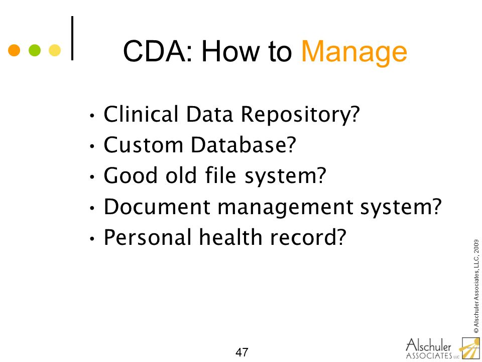 © Alschuler Associates, LLC, 2009 47 CDA: How to Manage Clinical Data Repository? Custom Database? Good old file system? Document management system? P