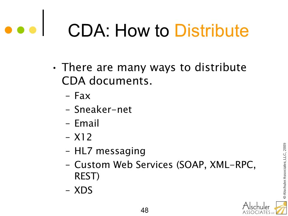 © Alschuler Associates, LLC, 2009 48 CDA: How to Distribute There are many ways to distribute CDA documents. –Fax –Sneaker-net –Email –X12 –HL7 messag