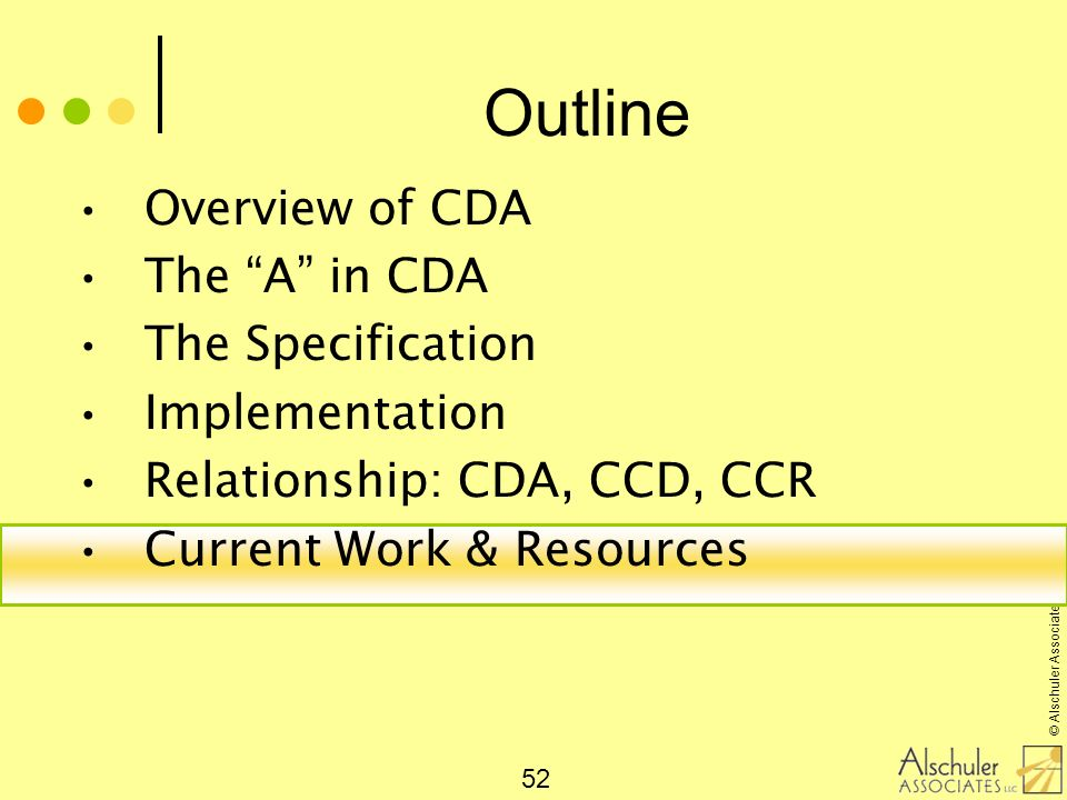 © Alschuler Associates, LLC, 2009 52 Outline Overview of CDA The A in CDA The Specification Implementation Relationship: CDA, CCD, CCR Current Work &
