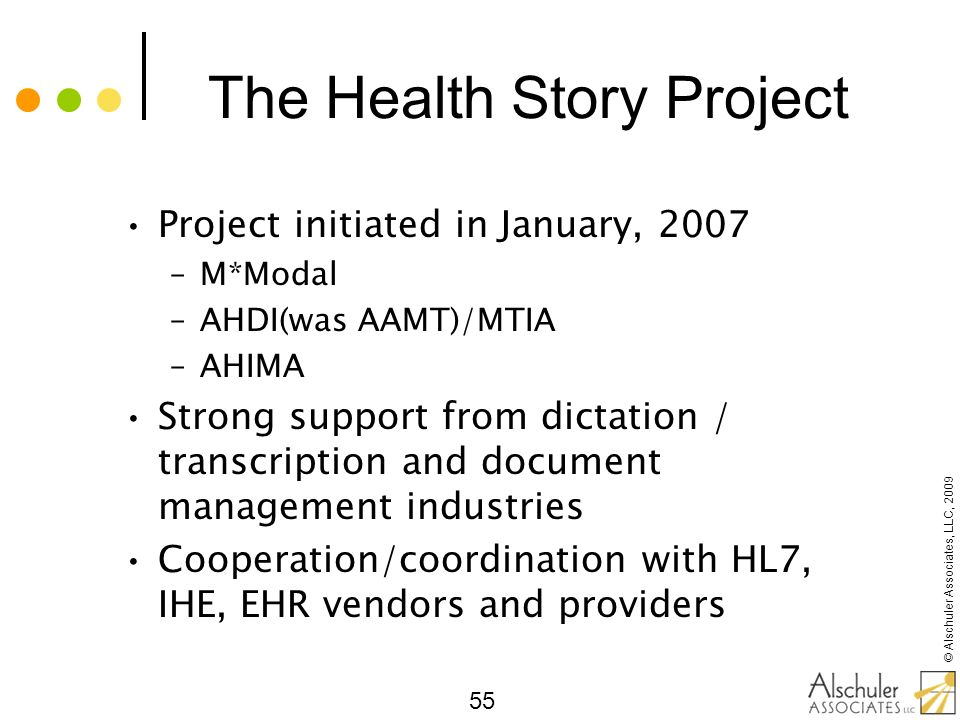 © Alschuler Associates, LLC, 2009 55 The Health Story Project Project initiated in January, 2007 –M*Modal –AHDI(was AAMT)/MTIA –AHIMA Strong support f