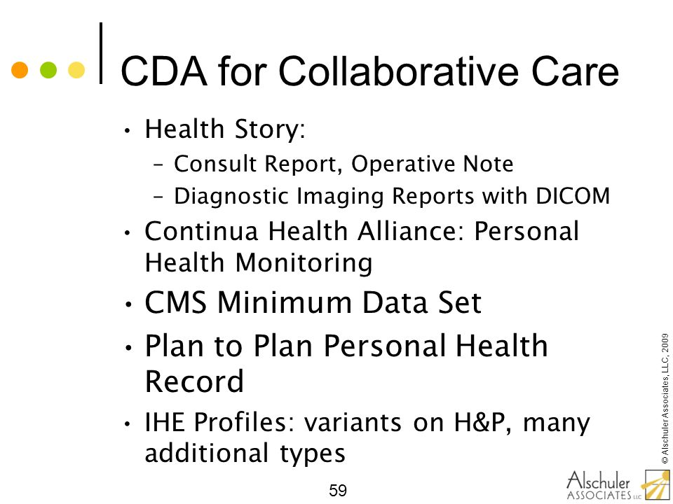 © Alschuler Associates, LLC, 2009 59 CDA for Collaborative Care Health Story: –Consult Report, Operative Note –Diagnostic Imaging Reports with DICOM C