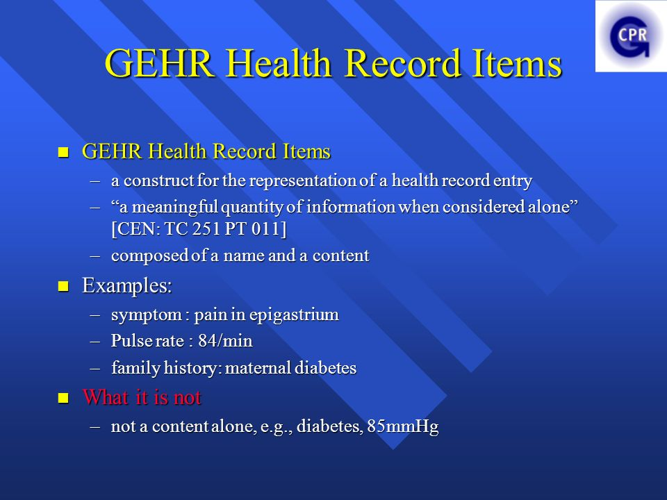 GEHR Health Record Items GEHR Health Record Items GEHR Health Record Items –a construct for the representation of a health record entry –a meaningful quantity of information when considered alone [CEN: TC 251 PT 011] –composed of a name and a content Examples: Examples: –symptom : pain in epigastrium –Pulse rate : 84/min –family history: maternal diabetes What it is not What it is not –not a content alone, e.g., diabetes, 85mmHg