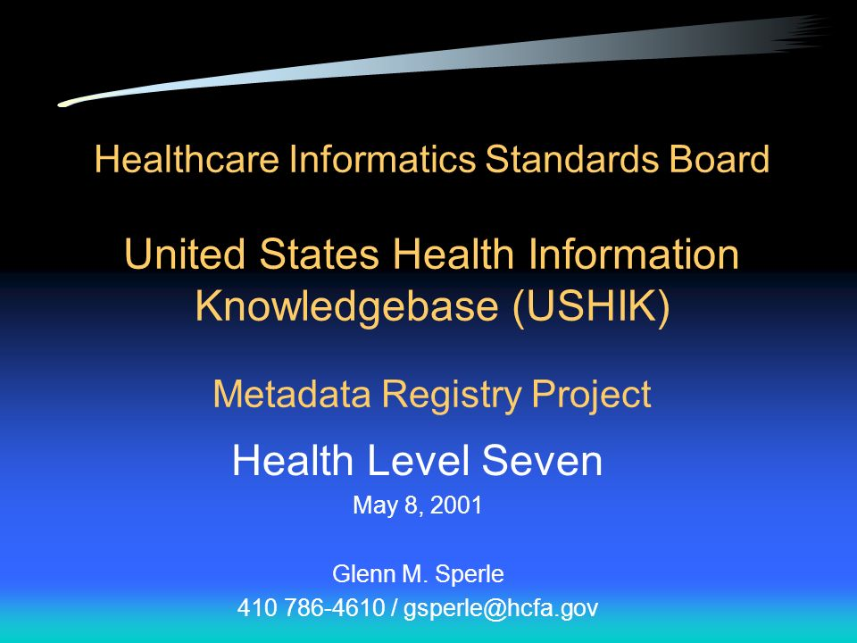 Healthcare Informatics Standards Board United States Health Information Knowledgebase (USHIK) Metadata Registry Project Health Level Seven May 8, 2001 Glenn M.