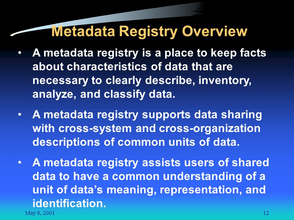 May 8, 200112 Metadata Registry Overview A metadata registry is a place to keep facts about characteristics of data that are necessary to clearly describe, inventory, analyze, and classify data.
