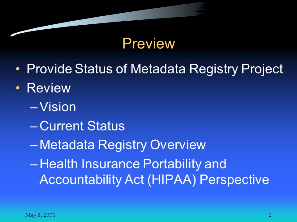May 8, 20012 Preview Provide Status of Metadata Registry Project Review –Vision –Current Status –Metadata Registry Overview –Health Insurance Portability and Accountability Act (HIPAA) Perspective