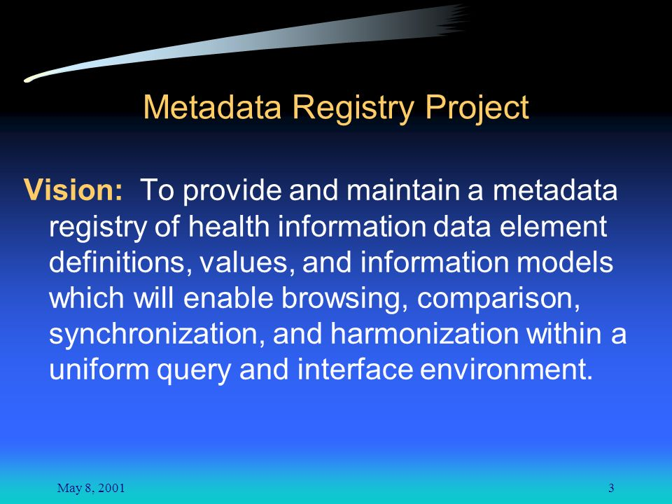 May 8, 20013 Metadata Registry Project Vision: To provide and maintain a metadata registry of health information data element definitions, values, and information models which will enable browsing, comparison, synchronization, and harmonization within a uniform query and interface environment.