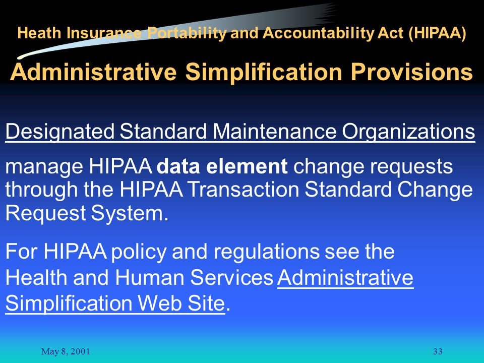 May 8, 200133 Heath Insurance Portability and Accountability Act (HIPAA) Administrative Simplification Provisions Designated Standard Maintenance Organizations manage HIPAA data element change requests through the HIPAA Transaction Standard Change Request System.