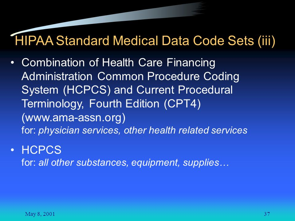 May 8, 200137 HIPAA Standard Medical Data Code Sets (iii) Combination of Health Care Financing Administration Common Procedure Coding System (HCPCS) and Current Procedural Terminology, Fourth Edition (CPT4) (www.ama-assn.org) for: physician services, other health related services HCPCS for: all other substances, equipment, supplies…