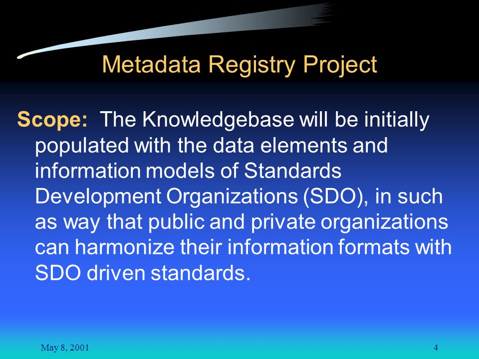 May 8, 20014 Metadata Registry Project Scope: The Knowledgebase will be initially populated with the data elements and information models of Standards Development Organizations (SDO), in such as way that public and private organizations can harmonize their information formats with SDO driven standards.