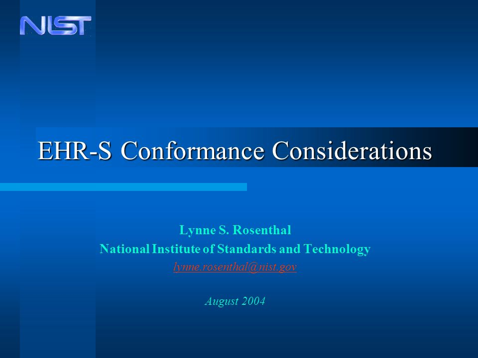 EHR-S Conformance Considerations Lynne S. Rosenthal National Institute of Standards and Technology lynne.rosenthal@nist.gov August 2004