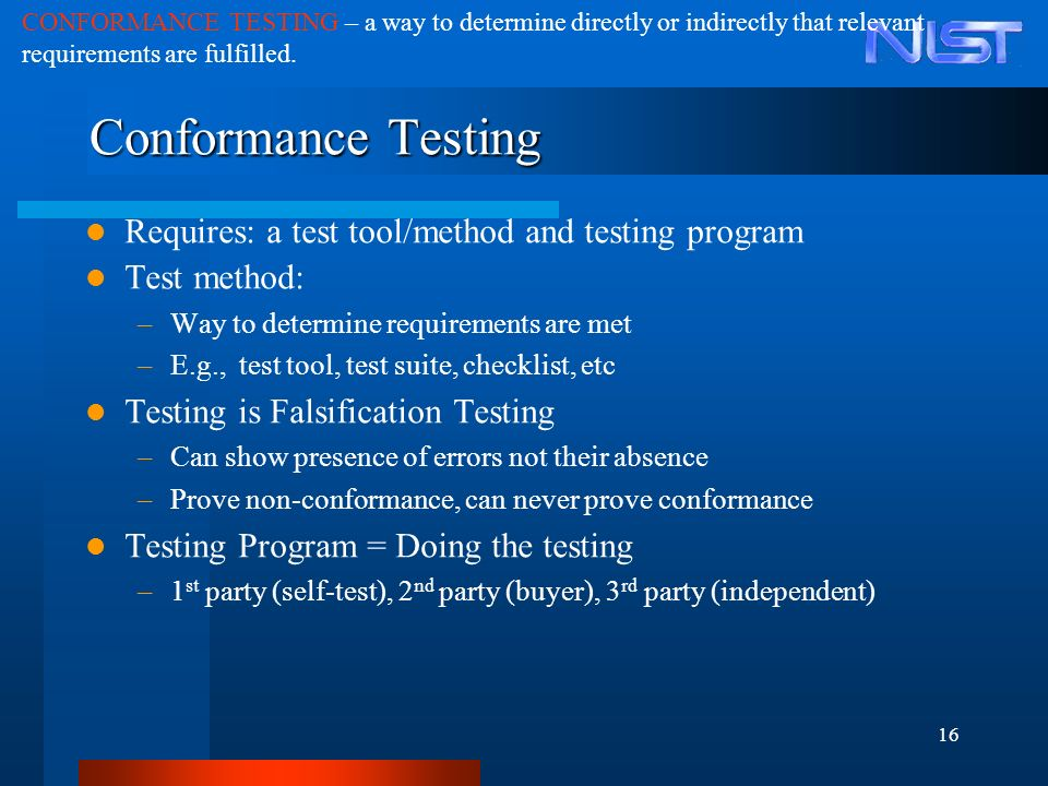 16 Conformance Testing Requires: a test tool/method and testing program Test method: –Way to determine requirements are met –E.g., test tool, test sui