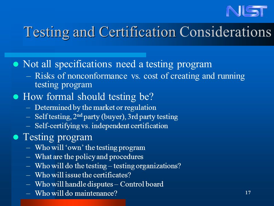 17 Testing and Certification Testing and Certification Considerations Not all specifications need a testing program –Risks of nonconformance vs. cost