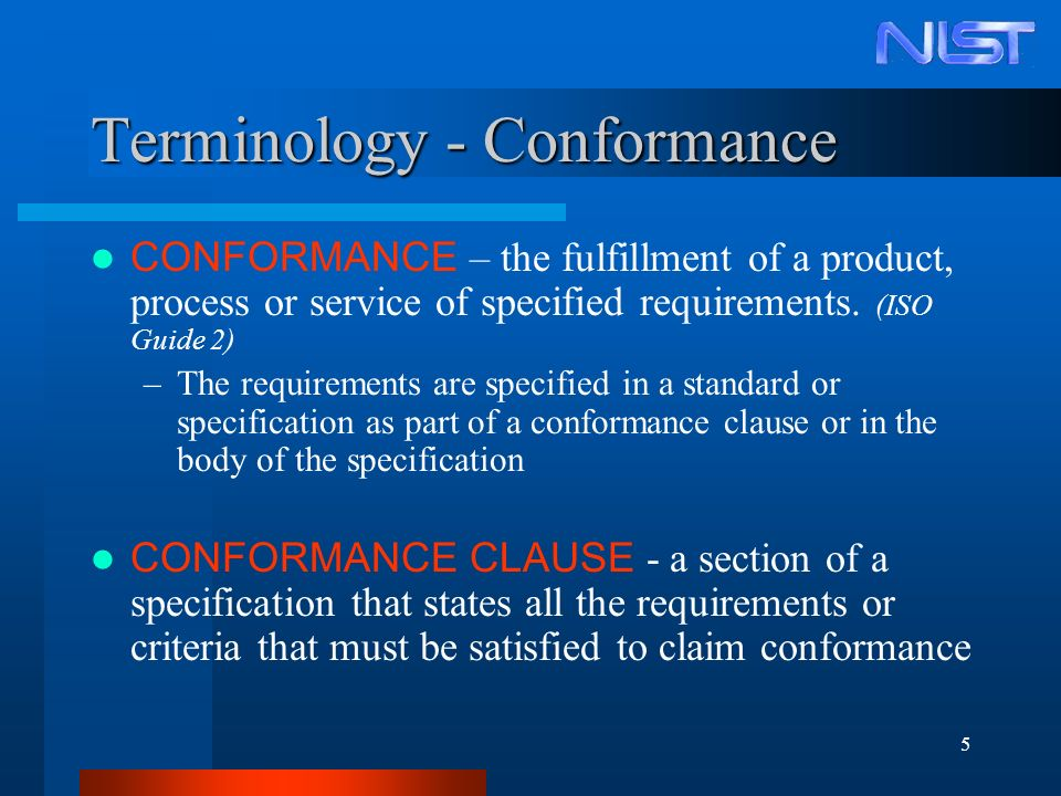 5 Terminology - Conformance CONFORMANCE – the fulfillment of a product, process or service of specified requirements. (ISO Guide 2) –The requirements