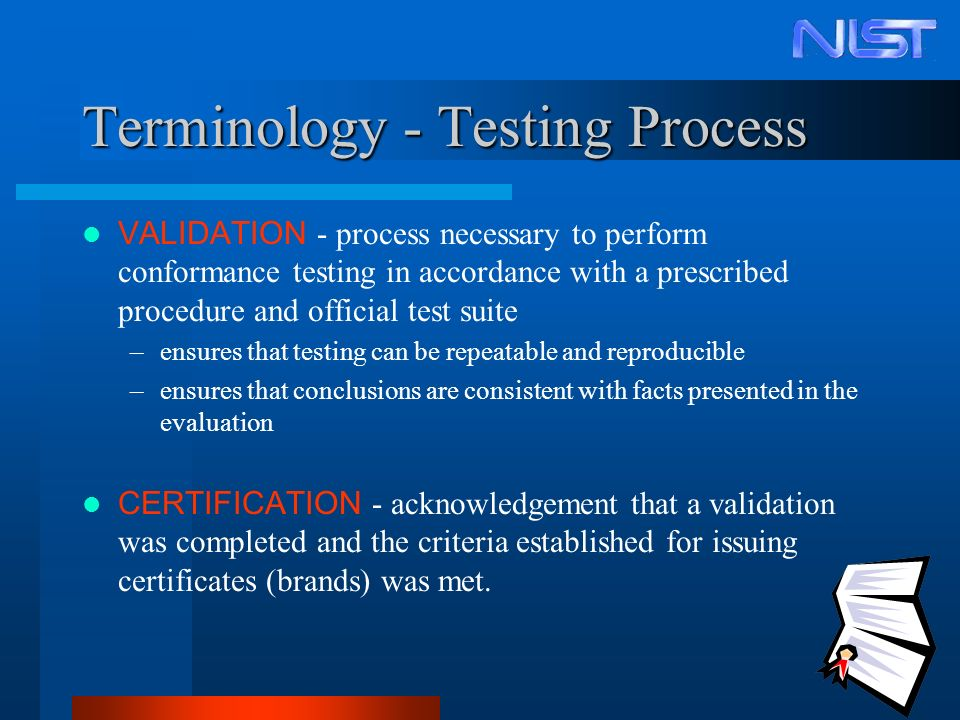 7 Terminology - Testing Process VALIDATION - process necessary to perform conformance testing in accordance with a prescribed procedure and official test suite –ensures that testing can be repeatable and reproducible –ensures that conclusions are consistent with facts presented in the evaluation CERTIFICATION - acknowledgement that a validation was completed and the criteria established for issuing certificates (brands) was met.