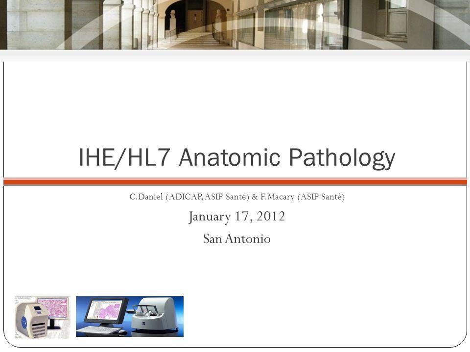 IHE/HL7 Anatomic Pathology C.Daniel (ADICAP, ASIP Santé) & F.Macary (ASIP Santé) January 17, 2012 San Antonio