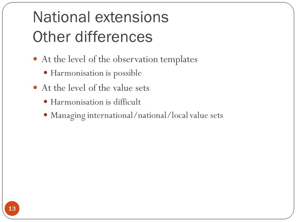 National extensions Other differences At the level of the observation templates Harmonisation is possible At the level of the value sets Harmonisation is difficult Managing international/national/local value sets 13