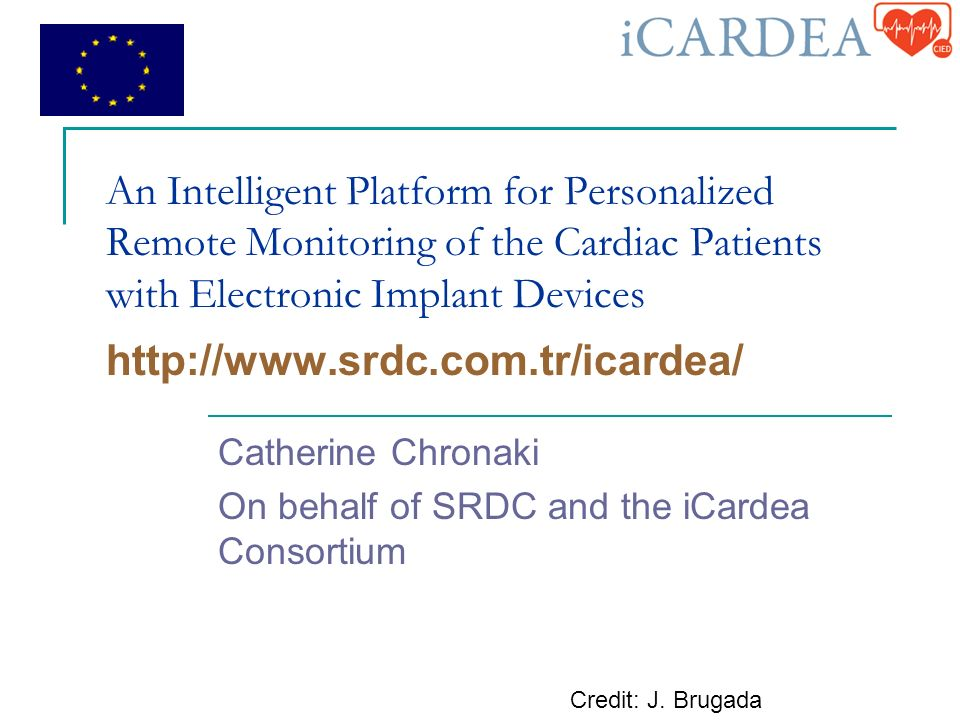 An Intelligent Platform for Personalized Remote Monitoring of the Cardiac Patients with Electronic Implant Devices   Catherine Chronaki On behalf of SRDC and the iCardea Consortium Credit: J.