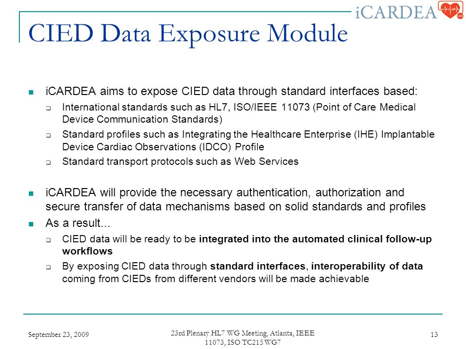 CIED Data Exposure Module iCARDEA aims to expose CIED data through standard interfaces based: International standards such as HL7, ISO/IEEE (Point of Care Medical Device Communication Standards) Standard profiles such as Integrating the Healthcare Enterprise (IHE) Implantable Device Cardiac Observations (IDCO) Profile Standard transport protocols such as Web Services iCARDEA will provide the necessary authentication, authorization and secure transfer of data mechanisms based on solid standards and profiles As a result...