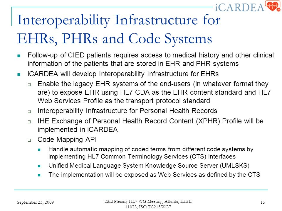 Interoperability Infrastructure for EHRs, PHRs and Code Systems Follow-up of CIED patients requires access to medical history and other clinical information of the patients that are stored in EHR and PHR systems iCARDEA will develop Interoperability Infrastructure for EHRs Enable the legacy EHR systems of the end-users (in whatever format they are) to expose EHR using HL7 CDA as the EHR content standard and HL7 Web Services Profile as the transport protocol standard Interoperability Infrastructure for Personal Health Records IHE Exchange of Personal Health Record Content (XPHR) Profile will be implemented in iCARDEA Code Mapping API Handle automatic mapping of coded terms from different code systems by implementing HL7 Common Terminology Services (CTS) interfaces Unified Medical Language System Knowledge Source Server (UMLSKS) The implementation will be exposed as Web Services as defined by the CTS September 23, rd Plenary HL7 WG Meeting, Atlanta, IEEE 11073, ISO TC215 WG7 15