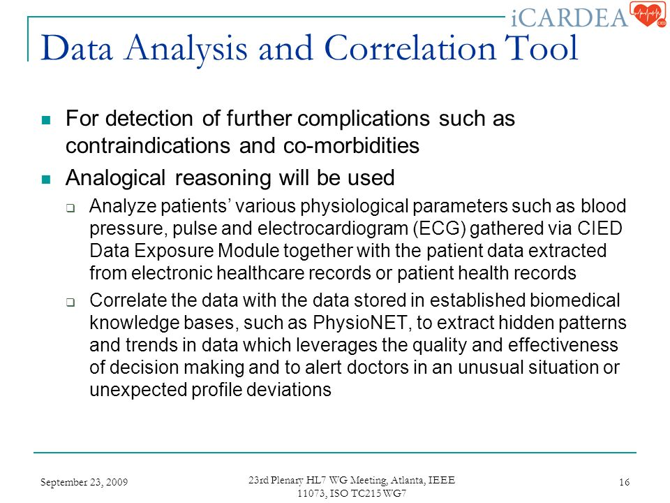 Data Analysis and Correlation Tool For detection of further complications such as contraindications and co-morbidities Analogical reasoning will be used Analyze patients various physiological parameters such as blood pressure, pulse and electrocardiogram (ECG) gathered via CIED Data Exposure Module together with the patient data extracted from electronic healthcare records or patient health records Correlate the data with the data stored in established biomedical knowledge bases, such as PhysioNET, to extract hidden patterns and trends in data which leverages the quality and effectiveness of decision making and to alert doctors in an unusual situation or unexpected profile deviations September 23, rd Plenary HL7 WG Meeting, Atlanta, IEEE 11073, ISO TC215 WG7 16