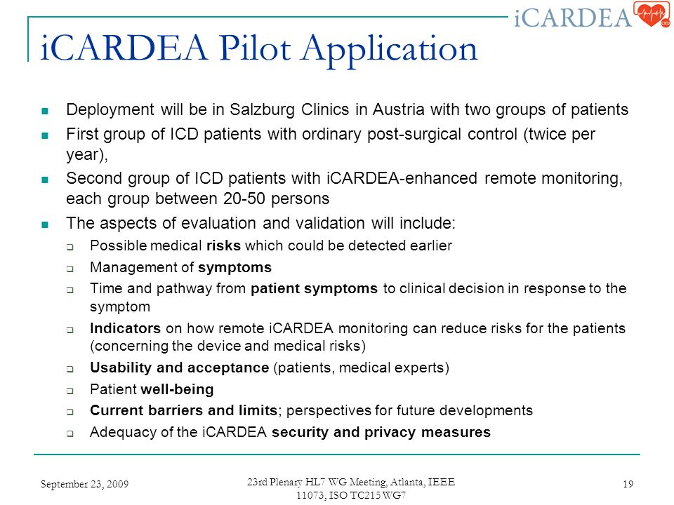 iCARDEA Pilot Application Deployment will be in Salzburg Clinics in Austria with two groups of patients First group of ICD patients with ordinary post-surgical control (twice per year), Second group of ICD patients with iCARDEA-enhanced remote monitoring, each group between persons The aspects of evaluation and validation will include: Possible medical risks which could be detected earlier Management of symptoms Time and pathway from patient symptoms to clinical decision in response to the symptom Indicators on how remote iCARDEA monitoring can reduce risks for the patients (concerning the device and medical risks) Usability and acceptance (patients, medical experts) Patient well-being Current barriers and limits; perspectives for future developments Adequacy of the iCARDEA security and privacy measures September 23, rd Plenary HL7 WG Meeting, Atlanta, IEEE 11073, ISO TC215 WG7 19