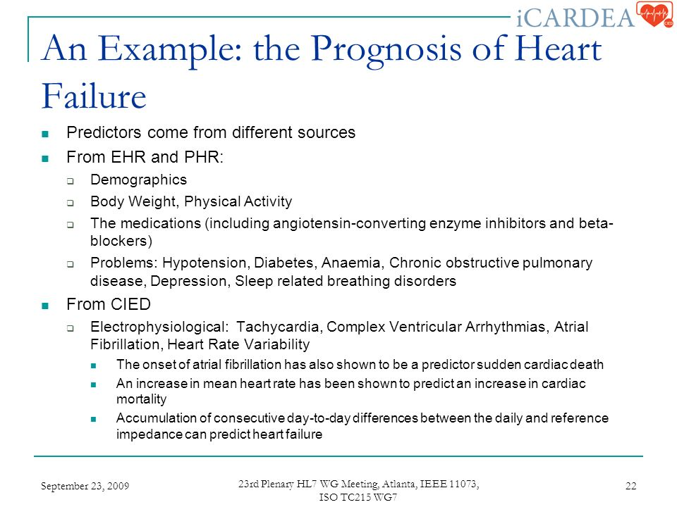 An Example: the Prognosis of Heart Failure Predictors come from different sources From EHR and PHR: Demographics Body Weight, Physical Activity The medications (including angiotensin-converting enzyme inhibitors and beta- blockers) Problems: Hypotension, Diabetes, Anaemia, Chronic obstructive pulmonary disease, Depression, Sleep related breathing disorders From CIED Electrophysiological: Tachycardia, Complex Ventricular Arrhythmias, Atrial Fibrillation, Heart Rate Variability The onset of atrial fibrillation has also shown to be a predictor sudden cardiac death An increase in mean heart rate has been shown to predict an increase in cardiac mortality Accumulation of consecutive day-to-day differences between the daily and reference impedance can predict heart failure September 23, rd Plenary HL7 WG Meeting, Atlanta, IEEE 11073, ISO TC215 WG7 22