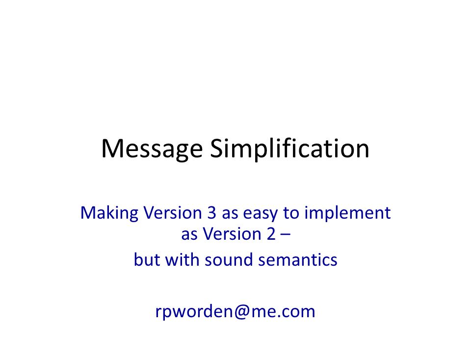 Message Simplification Making Version 3 as easy to implement as Version 2 – but with sound semantics rpworden@me.com