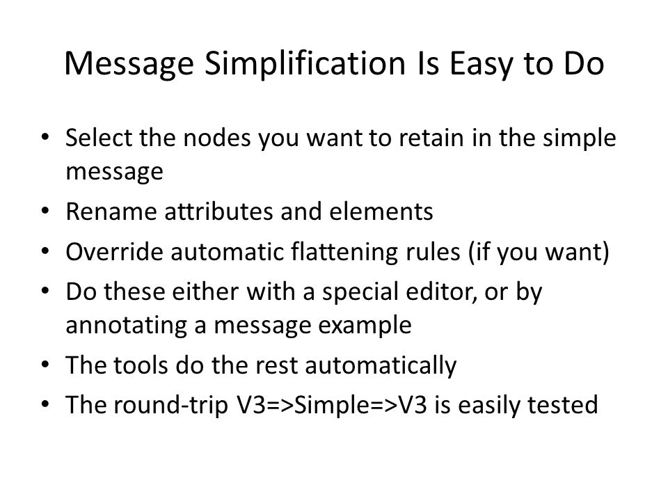 Message Simplification Is Easy to Do Select the nodes you want to retain in the simple message Rename attributes and elements Override automatic flatt