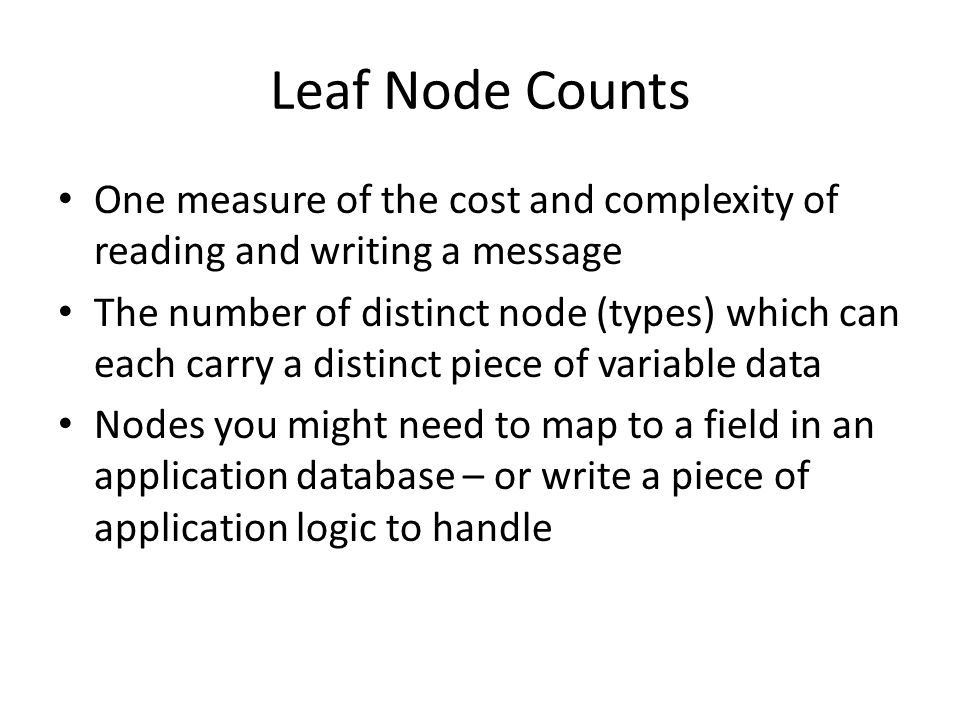 Leaf Node Counts One measure of the cost and complexity of reading and writing a message The number of distinct node (types) which can each carry a distinct piece of variable data Nodes you might need to map to a field in an application database – or write a piece of application logic to handle