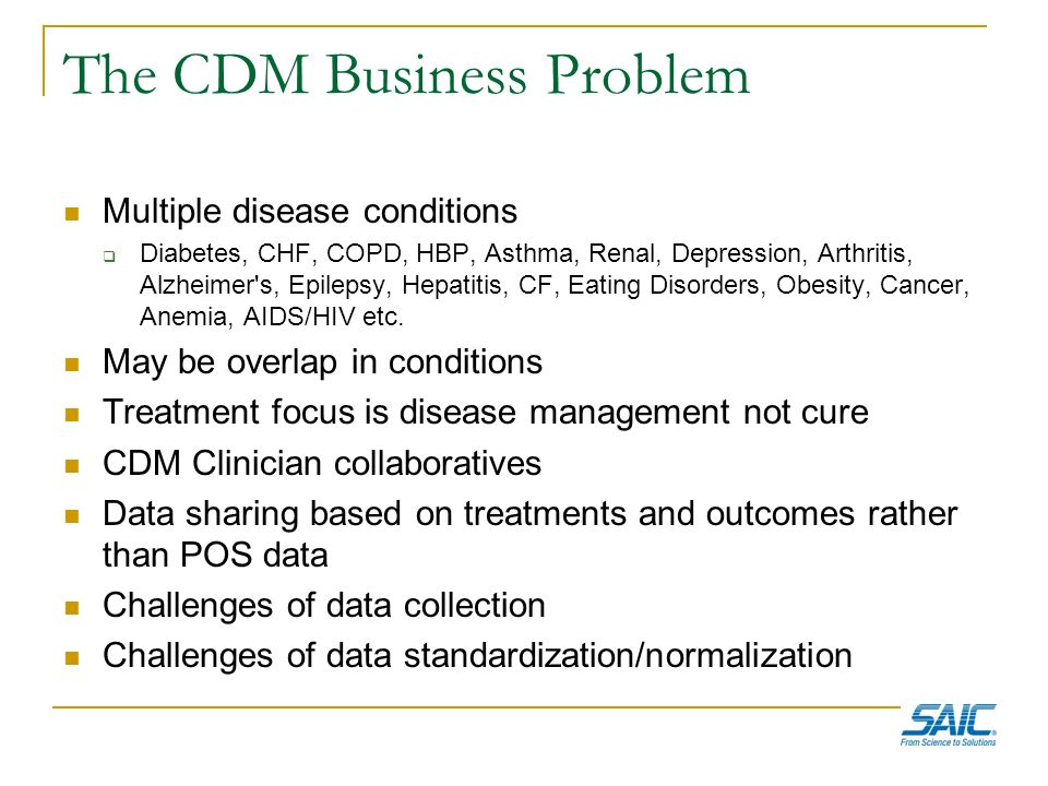 The CDM Business Problem Multiple disease conditions Diabetes, CHF, COPD, HBP, Asthma, Renal, Depression, Arthritis, Alzheimer's, Epilepsy, Hepatitis,