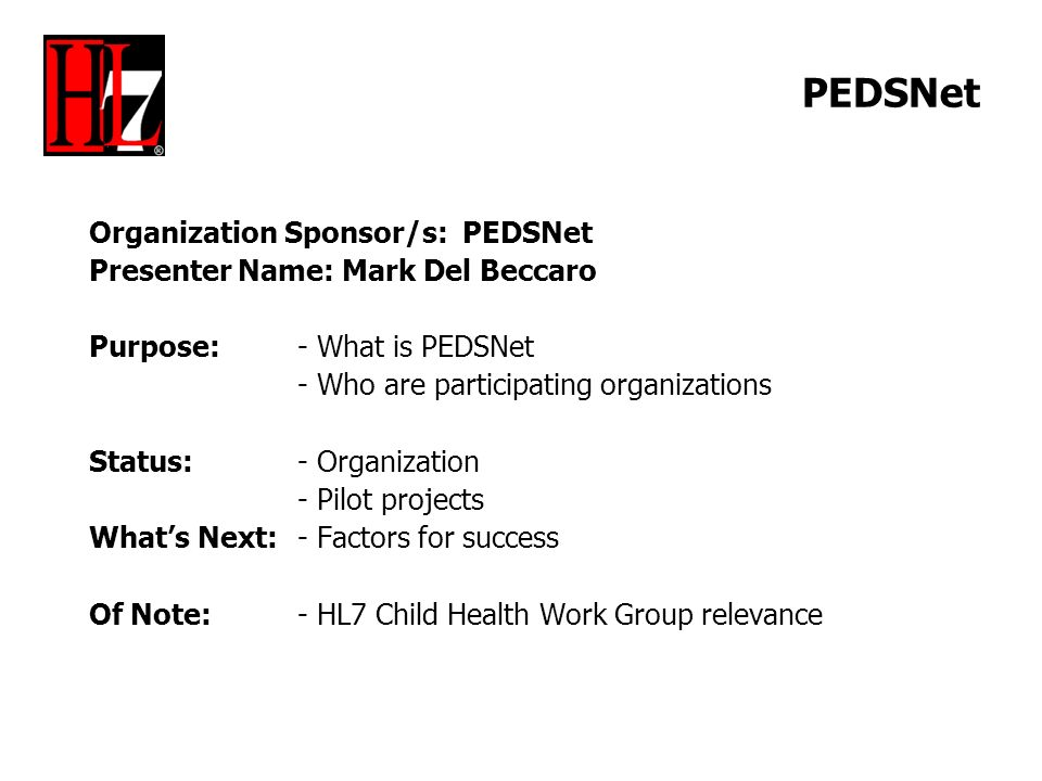 PEDSNet Organization Sponsor/s: PEDSNet Presenter Name: Mark Del Beccaro Purpose: - What is PEDSNet - Who are participating organizations Status: - Organization - Pilot projects Whats Next:- Factors for success Of Note:- HL7 Child Health Work Group relevance