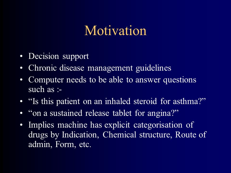 Motivation Decision support Chronic disease management guidelines Computer needs to be able to answer questions such as :- Is this patient on an inhaled steroid for asthma.