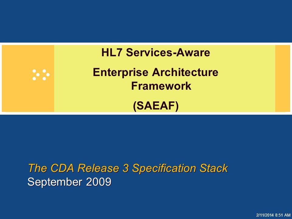 2/11/2014 8:51 AM The CDA Release 3 Specification Stack September 2009 HL7 Services-Aware Enterprise Architecture Framework (SAEAF)