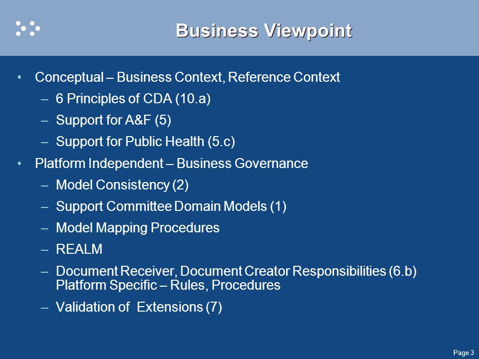 Page 3 Business Viewpoint Conceptual – Business Context, Reference Context –6 Principles of CDA (10.a) –Support for A&F (5) –Support for Public Health (5.c) Platform Independent – Business Governance –Model Consistency (2) –Support Committee Domain Models (1) –Model Mapping Procedures –REALM –Document Receiver, Document Creator Responsibilities (6.b) Platform Specific – Rules, Procedures –Validation of Extensions (7)