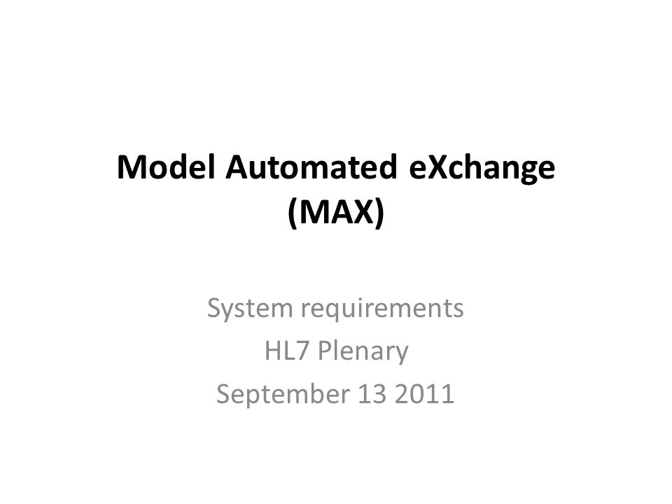 Model Automated eXchange (MAX) System requirements HL7 Plenary September 13 2011