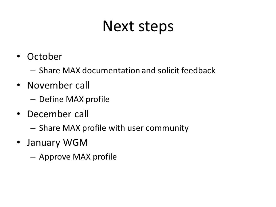Next steps October – Share MAX documentation and solicit feedback November call – Define MAX profile December call – Share MAX profile with user commu