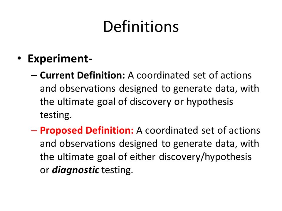 Definitions Experiment- – Current Definition: A coordinated set of actions and observations designed to generate data, with the ultimate goal of disco