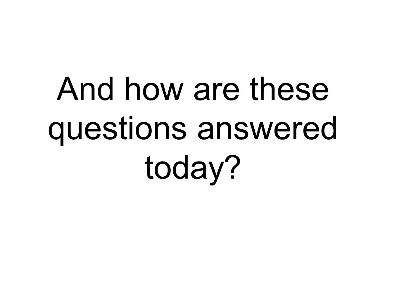 And how are these questions answered today?