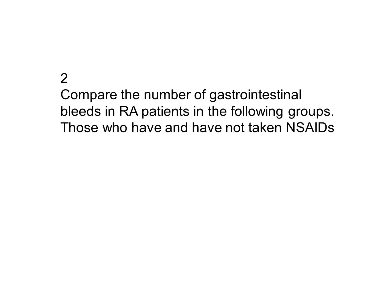 2 Compare the number of gastrointestinal bleeds in RA patients in the following groups. Those who have and have not taken NSAIDs