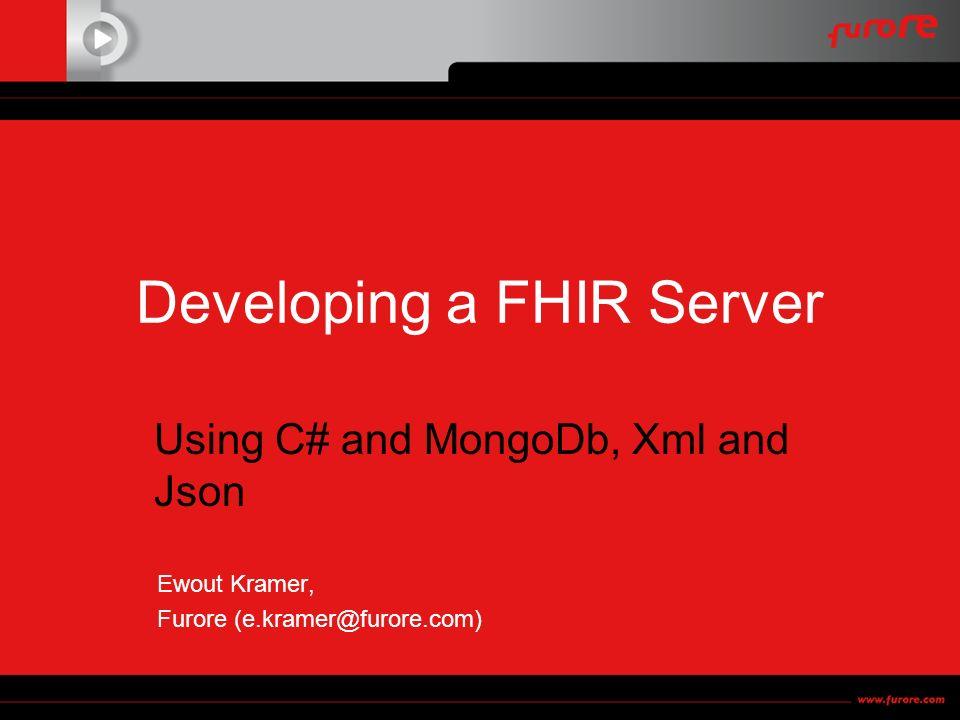Developing a FHIR Server Using C# and MongoDb, Xml and Json Ewout Kramer, Furore (e.kramer@furore.com)
