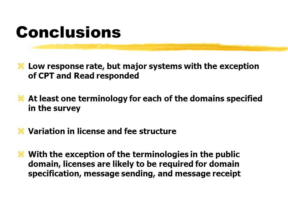 Conclusions zLow response rate, but major systems with the exception of CPT and Read responded zAt least one terminology for each of the domains specified in the survey zVariation in license and fee structure zWith the exception of the terminologies in the public domain, licenses are likely to be required for domain specification, message sending, and message receipt