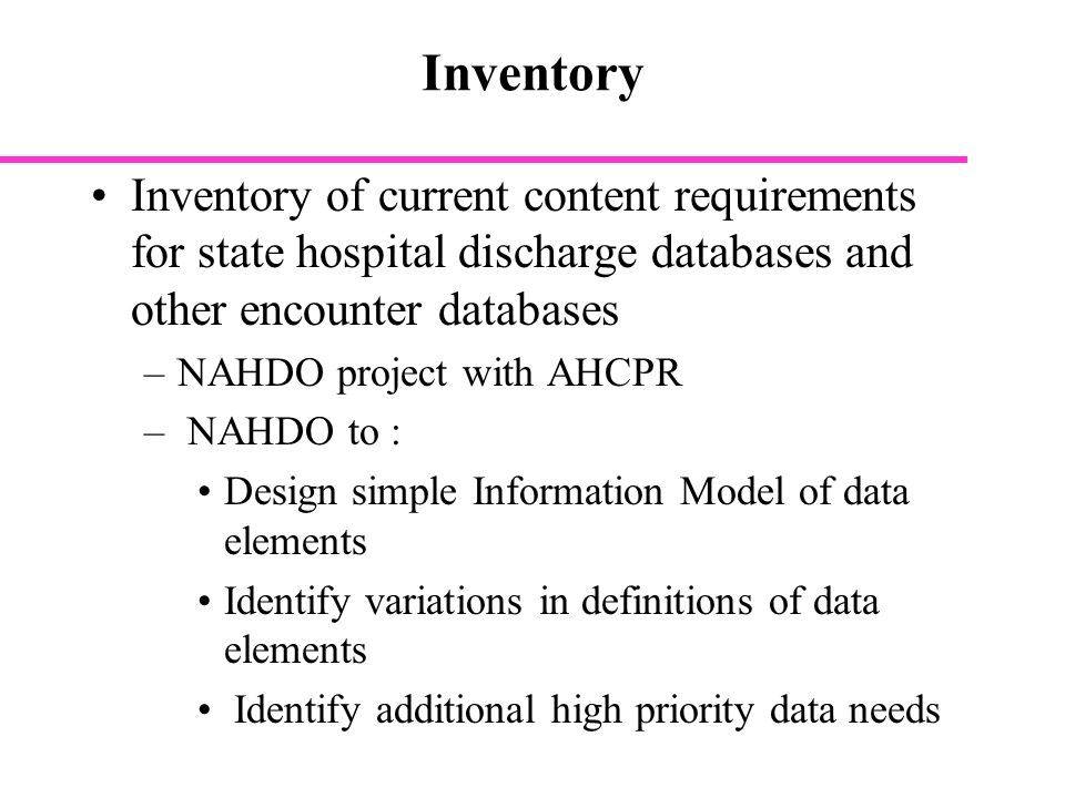 Inventory Inventory of current content requirements for state hospital discharge databases and other encounter databases –NAHDO project with AHCPR – NAHDO to : Design simple Information Model of data elements Identify variations in definitions of data elements Identify additional high priority data needs