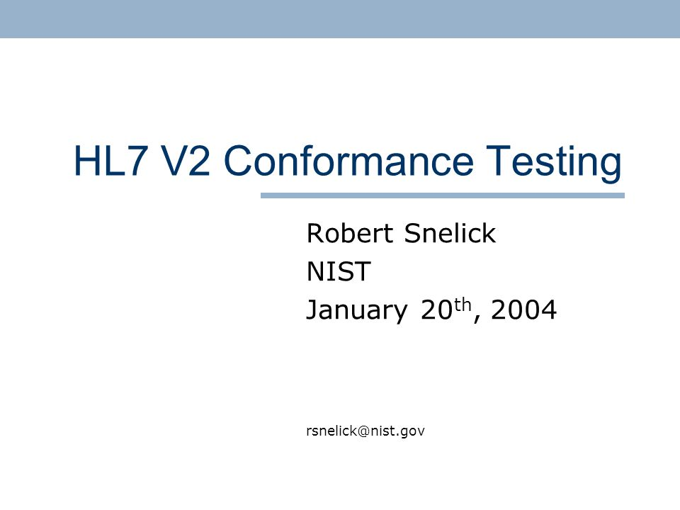 HL7 V2 Conformance Testing Robert Snelick NIST January 20 th, 2004 rsnelick@nist.gov