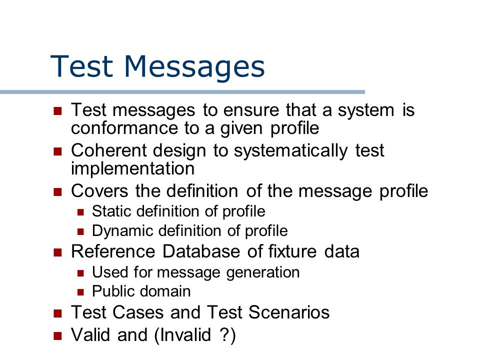 Test Messages Test messages to ensure that a system is conformance to a given profile Coherent design to systematically test implementation Covers the