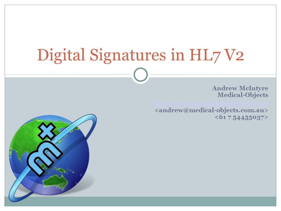 Andrew McIntyre Medical-Objects http://www.medical-objects.com.au Digital Signatures in HL7 V2
